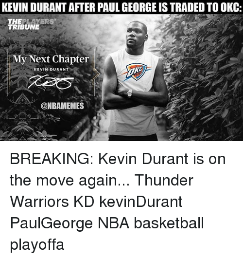 Basketball, Kevin Durant, and Memes: KEVIN DURANT AFTER PAUL GEORGE IS TRADED TO OKC:  THEPLAYERS  TRIBUNE  My Next Chapter  KEVIN DURANT  @NBAMEMES BREAKING: Kevin Durant is on the move again... Thunder Warriors KD kevinDurant PaulGeorge NBA basketball playoffa