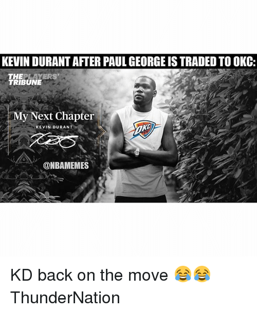 Kevin Durant, Sports, and Paul George: KEVIN DURANT AFTER PAUL GEORGE IS TRADED TO OKC:  THEPLAYERS  TRIBUNE  My Next Chapter  KEVIN DURANT  @NBAMEMES KD back on the move 😂😂 ThunderNation