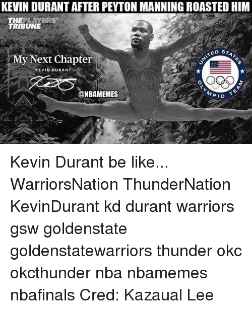Be Like, Kevin Durant, and Memes: KEVIN DURANT AFTER PEYTON MANNING ROASTED HIM  THEPLAYERS  TRIBUNE  My Next Chapter  KEVIN DURANT  @NBAMEMES  PIC Kevin Durant be like... WarriorsNation ThunderNation KevinDurant kd durant warriors gsw goldenstate goldenstatewarriors thunder okc okcthunder nba nbamemes nbafinals Cred: Kazaual Lee