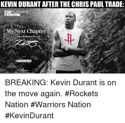 Chris Paul, Kevin Durant, and Nba: KEVIN DURANT AFTER THE CHRIS PAUL TRADE  THEPLAYERS  TRIBUNE  My Next Chapter  KEVIN DURANT  @NBAMEMES BREAKING: Kevin Durant is on the move again. #Rockets Nation #Warriors Nation #KevinDurant