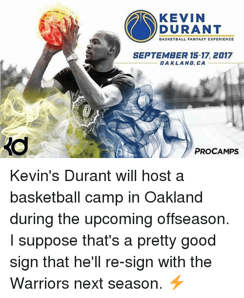 Basketball, Golden State Warriors, and Kevin Durant: KEVIN  DURANT  BASKETBALL FANTASY EXPERIENCE  SEPTEMBER 15-17, 2017  OAKLAND, CA  PRO CAMPS Kevin's Durant will host a basketball camp in Oakland during the upcoming offseason. I suppose that's a pretty good sign that he'll re-sign with the Warriors next season. ⚡️