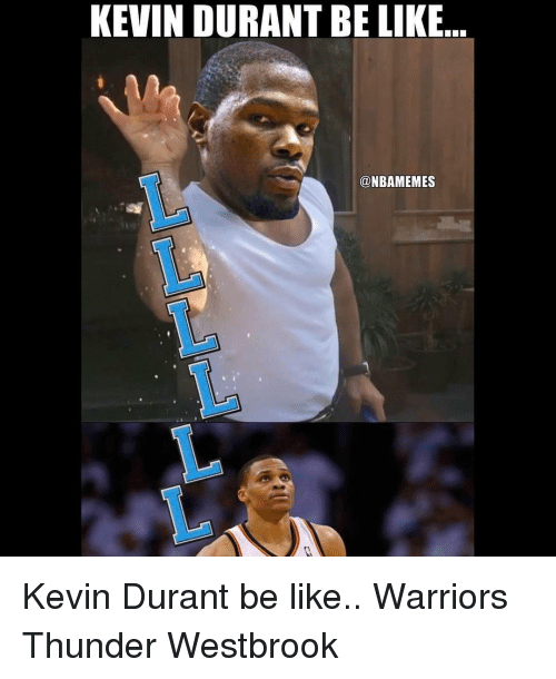 Kevin Durant, Memes, and Warriors: KEVIN DURANT BE LIKE  @NBAMEMES Kevin Durant be like.. Warriors Thunder Westbrook
