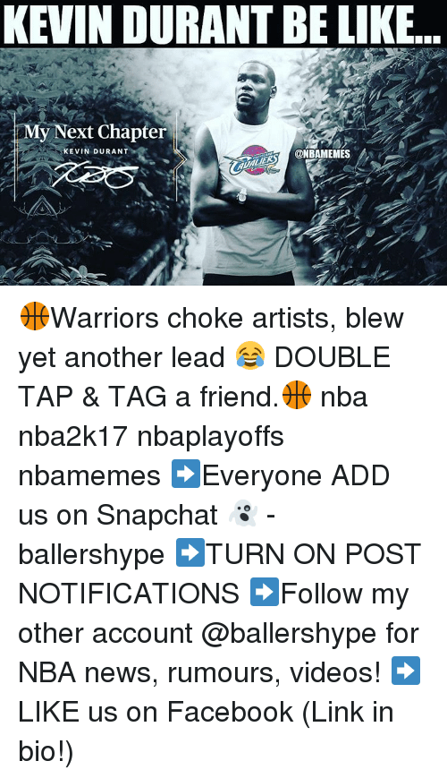 Be Like, Kevin Durant, and Nba: KEVIN DURANT BE LIKE  Next Chapter  y KEVIN DURANT  @NBAMEMES 🏀Warriors choke artists, blew yet another lead 😂 DOUBLE TAP & TAG a friend.🏀 nba nba2k17 nbaplayoffs nbamemes ➡Everyone ADD us on Snapchat 👻 - ballershype ➡TURN ON POST NOTIFICATIONS ➡Follow my other account @ballershype for NBA news, rumours, videos! ➡LIKE us on Facebook (Link in bio!)
