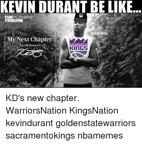 Kevin Durant, Memes, and 🤖: KEVIN DURANT BE LIKE  THE  PLAYERS'  KINGS  TRIBUNE  NBAMEMES  My Next Chapter  SACRAMENTO  KEVIN DURANT  KINGS KD's new chapter. WarriorsNation KingsNation kevindurant goldenstatewarriors sacramentokings nbamemes