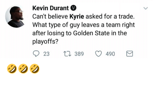 Kevin Durant, Golden State, and A Team: Kevin Durant  Can't believe Kyrie asked for a trade.  What type of guy leaves a team right  after losing to Golden State in the  playoffs?  23 t 389  23  389  490 🤣🤣🤣