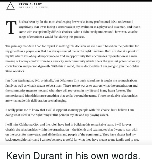 mandate: KEVIN DURANT  DEPUTY PUBLISHER  his has been by far the most challenging few weeks in my professional life. I understood  cognitively that I was facing a crossroads in my evolution as a player and as a man, and that it  came with exceptionally difficult choices. What I didn't truly understand, however, was the  range of emotions I would feel during this process  The primary mandate I  had for myself in making this decision was to have it based on the potential for  my growth as a player as that has always steered me in the right direction. But I am also at a point in  my life where it is of equal importance to find an opportunity that encourages my evolution as a man  moving out of my comfort zone to a new city and community which offers the greatest potential for my  contribution and personal growth. With this in mind, Ihave decided that I am going to join the Golden  State Warriors  I'm from Washington, D.C. originally, but Oklahoma City truly raised me. It taught me so much about  family as well as what it means to be a man. There are no words to express what the organization and  the community mean to me, and what they will represent in my life and in my heart forever. The  memories and friendships are something that go far beyond the game. Those invaluable relationships  are what made this deliberation so challenging.  It really pains me to know that I will disappoint so many people with this choice, but I believe I  am  doing what I feel is the right thing at this point in my life and my playing career  I will miss Oklahoma City, and the role I have had in building this remarkable team. I will forever  cherish the relationships within the organization -the friends and teammates that I went to war with  on the court for nine years, and all the fans and people of the community. They have always had my  back unconditionally, and I cannot be more grateful for what they have meant to my family and to me Kevin Durant in his own words.