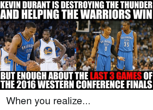 Finals, Kevin Durant, and Nba: KEVIN DURANT IS DESTROYING THE THUNDER  AND HELPING THE WARRIORS WIN  OKLAHOMA  CITY  35  CITY  CITI  35  LAST 3 GAMES  OF  BUT ENOUGH ABOUT THE  THE 2016 WESTERN CONFERENCE FINALS When you realize...