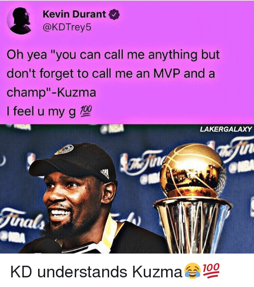 "Kevin Durant, Memes, and 🤖: Kevin Durant  @KDTrey5  Oh yea ""you can call me anything but  don't forget to call me an MVP and a  champ""-Kuzma  Ifeel u my g型  LAKERGALAXY  in  nals KD understands Kuzma😂💯"