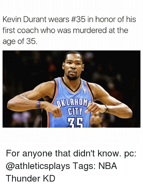 Kevin Durant, Memes, and 🤖: Kevin Durant wears #35 in honor of his  first coach who was murdered at the  age of 35.  KLAHOM  CITY For anyone that didn't know. pc: @athleticsplays Tags: NBA Thunder KD