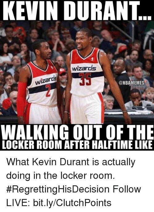 Kevin Durant, Nba, and Kevin: KEVIN DURANT  wizards  wizards  @NBAMEMES  WALKING OUT OF THE  LOCKER ROOM AFTER HALFTIME LIKE What Kevin Durant is actually doing in the locker room. #RegrettingHisDecision  Follow LIVE: bit.ly/ClutchPoints