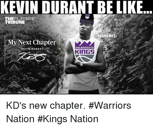 Kevin Durant, Nba, and Kevin: KEVIN DURANTBE LIKE  THE  PLAYERS  KINGS  TRIBUNE  ONBAMEMES  My Next Chapter  SACRAMENTO  KEVIN DURANT  KINGS  i KD's new chapter. #Warriors Nation #Kings Nation