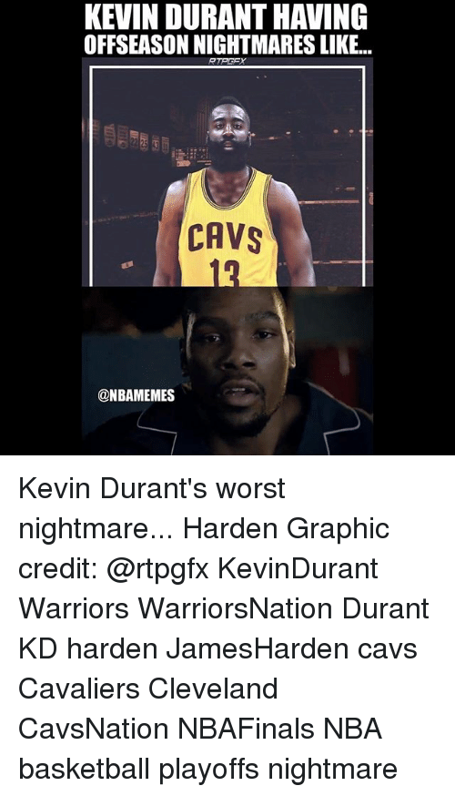 Basketball, Cavs, and Memes: KEVIN DURANTHAVING  OFFSEASON NIGHTMARES LIKE...  CAVS  @NBAMEMES Kevin Durant's worst nightmare... Harden Graphic credit: @rtpgfx KevinDurant Warriors WarriorsNation Durant KD harden JamesHarden cavs Cavaliers Cleveland CavsNation NBAFinals NBA basketball playoffs nightmare