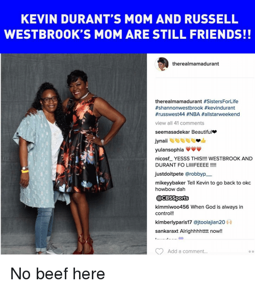 Beautiful, Beef, and Friends: KEVIN DURANT'S MOM AND RUSSELL  WESTBROOK S MOM ARE STILL FRIENDS!!  there almamadurant  therealmamadurant #SistersForLife  #kevindurant  #russwest 44 #NBA Hallstarweekend  view all 41 comments  see masadekar Beautiful  Jynail  yulansophia  nicosfL YESSS THIS!!!! WESTBROOK AND  DURANT FO Lill FEEEE  justdoitpete arobbyp  mikeyybaker Tell Kevin to go back to okc  howbow dah  @CBSSports  kimmiwoo456 When God is always in  contro  kimberly paris17 ajtoolajian20  sankaraxt Alrighhhhtttt now!!  Add a comment...  O O No beef here