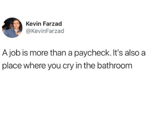 Job, Cry, and Paycheck: Kevin Farzad  @KevinFarzad  A job is more than a paycheck. It's also a  place where you cry in the bathroom