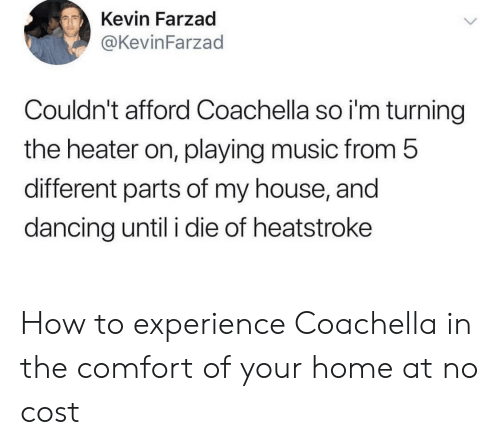 Coachella: Kevin Farzad  @KevinFarzad  Couldn't afford Coachella so i'm turning  the heater on, playing music from 5  different parts of my house, and  dancing until i die of heatstroke How to experience Coachella in the comfort of your home at no cost