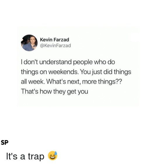 Trap, It's a Trap, and How: Kevin Farzad  @KevinFarzad  I don't understand people who do  things on weekends. You just did things  all week. What's next, more things??  That's how they get you  SP It's a trap 😅