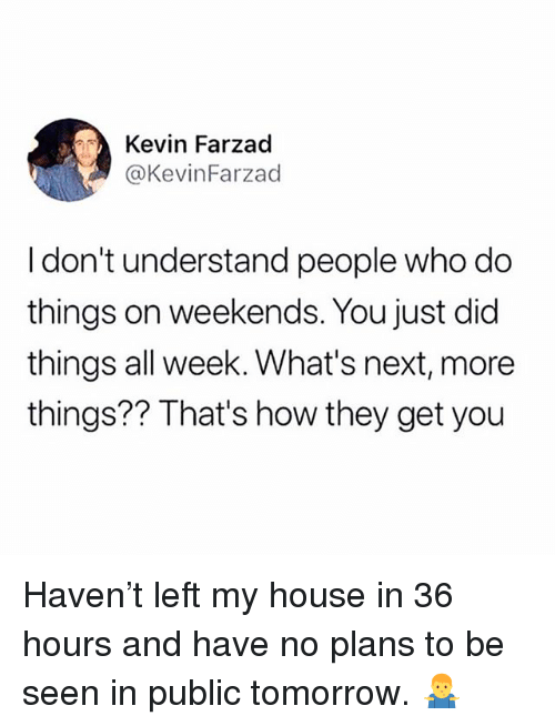 Memes, My House, and House: Kevin Farzad  @KevinFarzad  Idon't understand people who d  things on weekends. You just did  things all week. What's next, more  things?? That's how they get you Haven't left my house in 36 hours and have no plans to be seen in public tomorrow. 🤷♂️