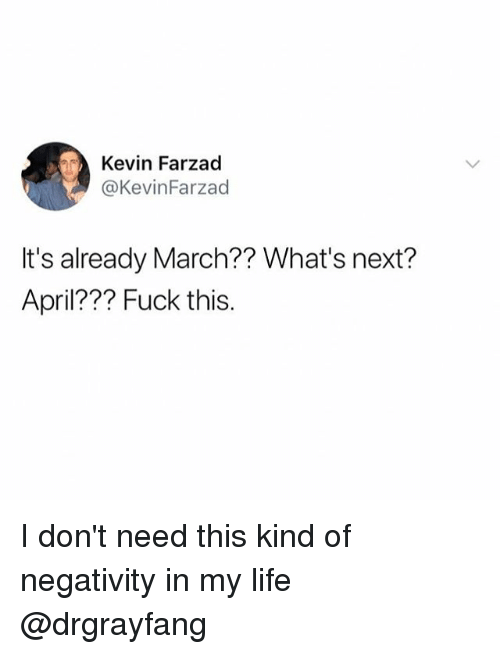 Funny, Life, and Fuck: Kevin Farzad  @KevinFarzad  It's already March?? What's next?  April??? Fuck this. I don't need this kind of negativity in my life @drgrayfang