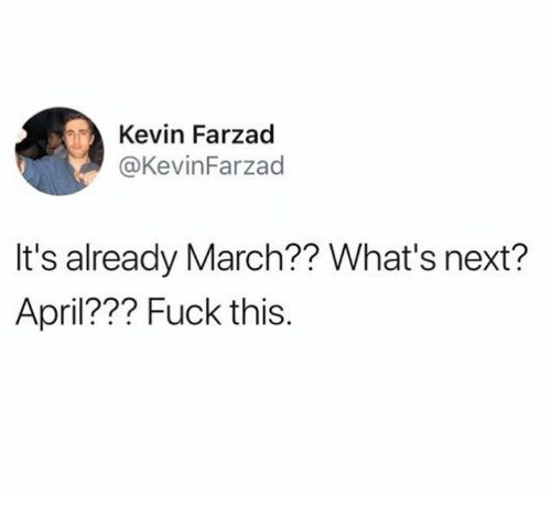 Dank, Fuck, and April: Kevin Farzad  @KevinFarzad  It's already March?? What's next?  April??? Fuck this