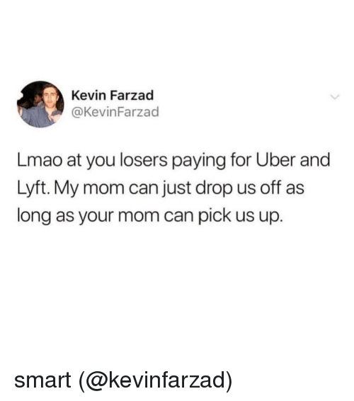 lyft: Kevin Farzad  @KevinFarzad  Lmao at you losers paying for Uber and  Lyft. My mom can just drop us off as  long as your mom can pick us up. smart (@kevinfarzad)