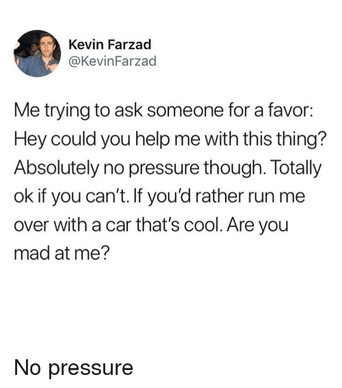 are you mad at me: Kevin Farzad  @KevinFarzad  Me trying to ask someone for a favor:  Hey could you help me with this thing?  Absolutely no pressure though. Totally  ok if you can't. If you'd rather run me  over with a car that's cool. Are you  mad at me? No pressure