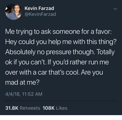 are you mad at me: Kevin Farzad  @KevinFarzad  Me trying to ask someone for a favor:  Hey could you help me with this thing?  Absolutely no pressure though. Totally  ok if you can't. If you'd rather run me  over with a car that's cool. Are you  mad at me?  4/4/18, 11:52 AM  31.8K Retweets 108K Likes