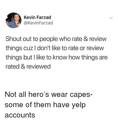 Yelp: Kevin Farzad  @KevinFarzad  Shout out to people who rate & review  things cuz I don't like to rate or review  things but I like to know how things are  rated & reviewec Not all hero's wear capes- some of them have yelp accounts