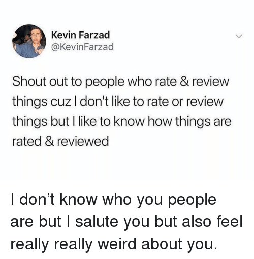 I Salute You: Kevin Farzad  @KevinFarzad  Shout out to people who rate & review  things cuz I don't like to rate or review  things but I like to know how things are  rated & reviewed I don't know who you people are but I salute you but also feel really really weird about you.