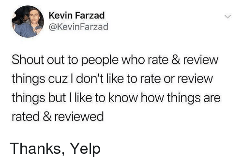 Yelp: Kevin Farzad  @KevinFarzad  Shout out to people who rate & review  things cuzl don't like to rate or review  things but I like to know how things are  rated & reviewed Thanks, Yelp