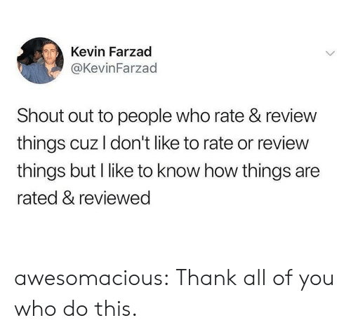 shout out: Kevin Farzad  @KevinFarzad  Shout out to people who rate & review  things cuz I don't like to rate or review  things but I like to know how things are  rated & reviewed awesomacious:  Thank all of you who do this.