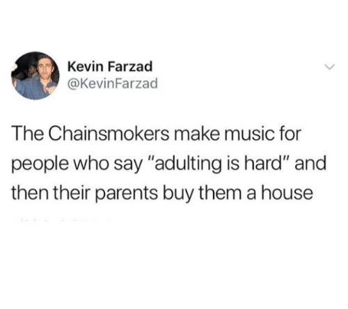 """Music, Parents, and House: Kevin Farzad  @KevinFarzad  The Chainsmokers make music for  people who say """"adulting is hard"""" and  then their parents buy them a house"""