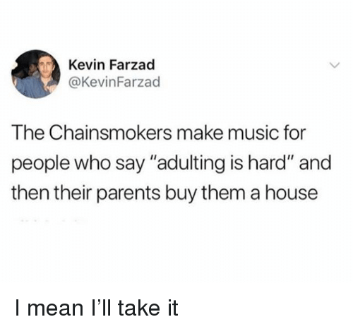 """Music, Parents, and House: Kevin Farzad  @KevinFarzad  The Chainsmokers make music for  people who say """"adulting is hard"""" and  then their parents buy them a house I mean I'll take it"""