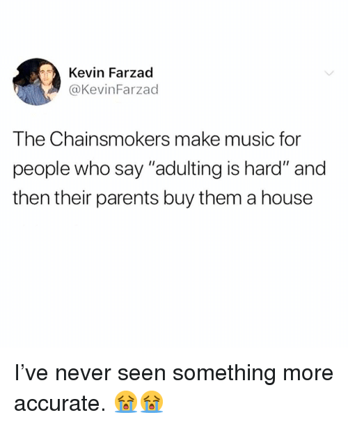 """Memes, Music, and Parents: Kevin Farzad  @KevinFarzad  The Chainsmokers make music for  people who say """"adulting is hard"""" and  then their parents buy them a house I've never seen something more accurate. 😭😭"""