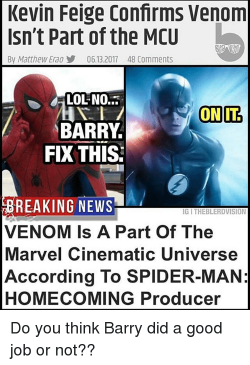 Lol, Memes, and News: Kevin Feige Confirms Venom  Isn't Part of the MCU  By Matthew Ea0步  06.13.2017  48 Comments  LOL NO.  BARRY  FIX THIS:  BREAKING NEWS  VENOM Is A Part Of The  Marvel Cinematic Universe  According To SPIDER-MAN:  HOMECOMING Producer  IG I THEBLERDVISION Do you think Barry did a good job or not??