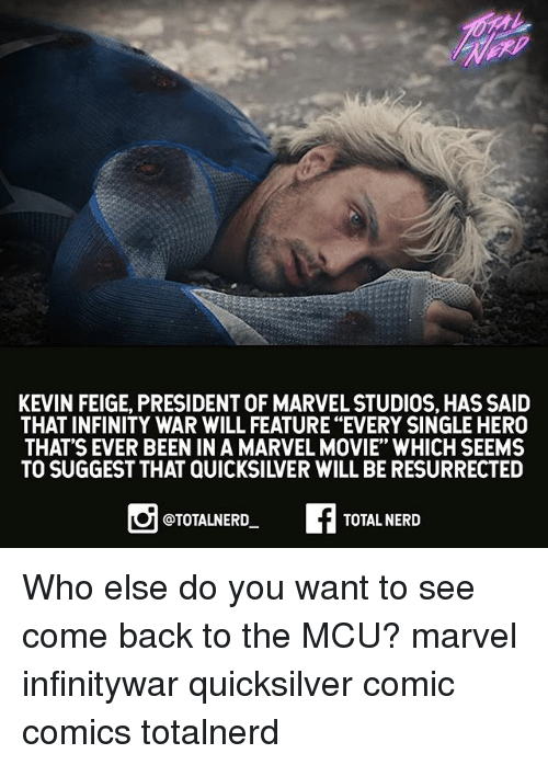 "quicksilver: KEVIN FEIGE, PRESIDENT OF MARVEL STUDIOS, HAS SAID  THAT INFINITY WAR WILL FEATURE ""EVERY SINGLE HERO  THAT'S EVER BEEN IN A MARVEL MOVIE"" WHICH SEEMS  TO SUGGEST THAT QUICKSILVER WILL BE RESURRECTED  @TOTALNERD  TOTAL NERD Who else do you want to see come back to the MCU? marvel infinitywar quicksilver comic comics totalnerd"