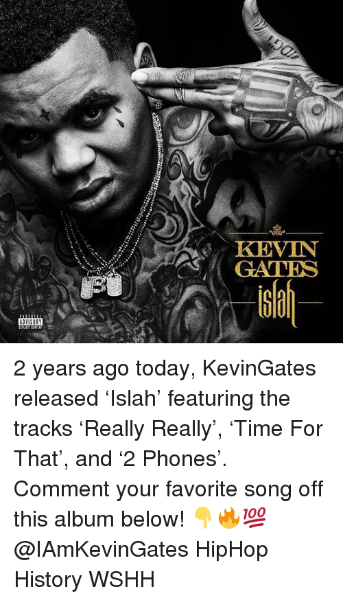Kevin Gates, Memes, and Wshh: KEVIN  GATES  G0  ADVISORY 2 years ago today, KevinGates released 'Islah' featuring the tracks 'Really Really', 'Time For That', and '2 Phones'. Comment your favorite song off this album below! 👇🔥💯 @IAmKevinGates HipHop History WSHH