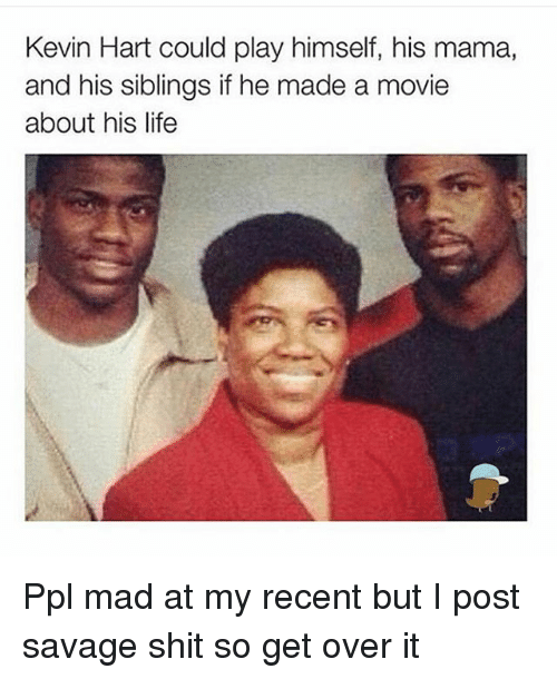 Dank Memes: Kevin Hart could play himself, his mama,  and his siblings if he made a movie  about his life Ppl mad at my recent but I post savage shit so get over it