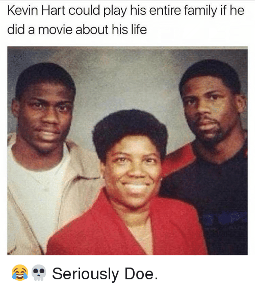 Kevin Hart, Memes, and 🤖: Kevin Hart could play his entire family if he  did a movie about his life 😂💀 Seriously Doe.