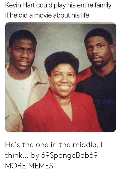 Kevin Hart: Kevin Hart could play his entire family  if he did a movie about his life  o an He's the one in the middle, I think… by 69SpongeBob69 MORE MEMES
