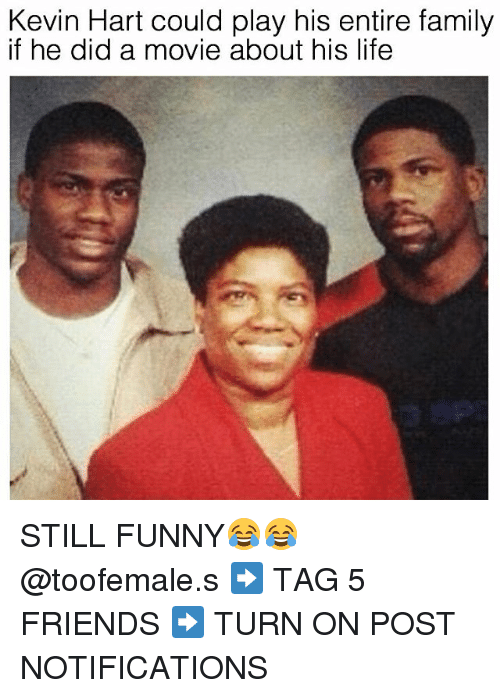 Kevin Hart, Dank Memes, and Hart: Kevin Hart could play his entire family  if he did a movie about his life STILL FUNNY😂😂 @toofemale.s ➡️ TAG 5 FRIENDS ➡️ TURN ON POST NOTIFICATIONS