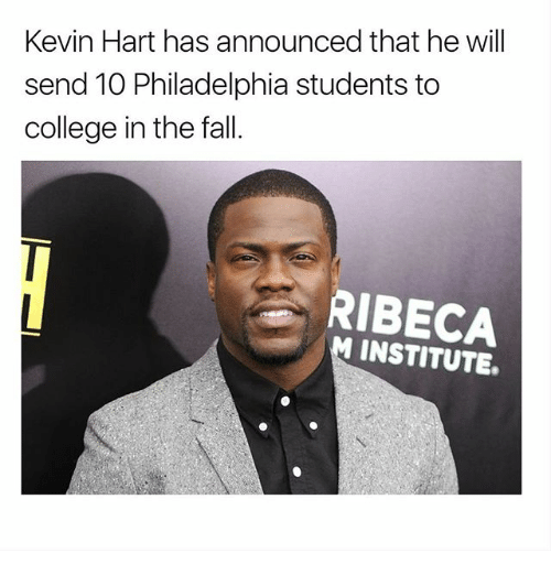 College, Fall, and Kevin Hart: Kevin Hart has announced that he will  send 10 Philadelphia students to  college in the fall.  RIBECA  M INSTITUTE.
