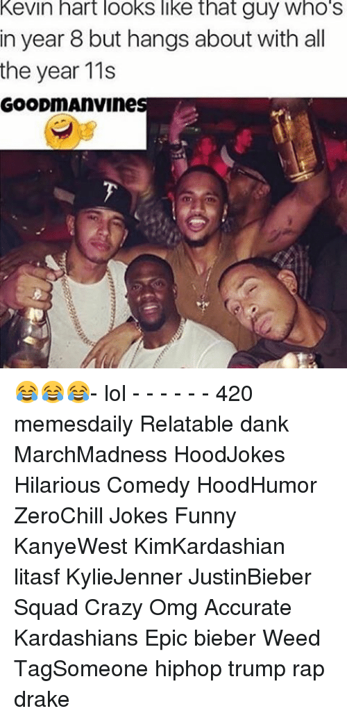Drake, Kardashians, and Kevin Hart: Kevin hart looks like that guy Who S  in year 8 but hangs about with all  the year 11s  GOODmAnVines 😂😂😂- lol - - - - - - 420 memesdaily Relatable dank MarchMadness HoodJokes Hilarious Comedy HoodHumor ZeroChill Jokes Funny KanyeWest KimKardashian litasf KylieJenner JustinBieber Squad Crazy Omg Accurate Kardashians Epic bieber Weed TagSomeone hiphop trump rap drake