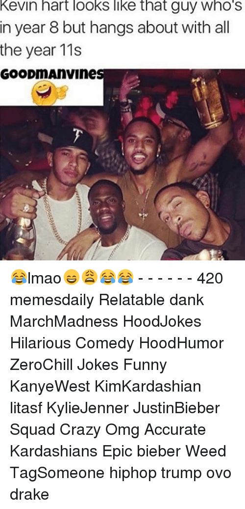 Drake, Kevin Hart, and Memes: Kevin hart looks like that guy Who S  in year 8 but hangs about with all  the year 11s  GOODmAnVines 😂lmao😄😩😂😂 - - - - - - 420 memesdaily Relatable dank MarchMadness HoodJokes Hilarious Comedy HoodHumor ZeroChill Jokes Funny KanyeWest KimKardashian litasf KylieJenner JustinBieber Squad Crazy Omg Accurate Kardashians Epic bieber Weed TagSomeone hiphop trump ovo drake
