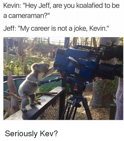 """jeffe: Kevin: """"Hey Jeff, are you koalafied to be  a cameraman?""""  Jeff: """"My career is not a joke, Kevin."""" Seriously Kev?"""