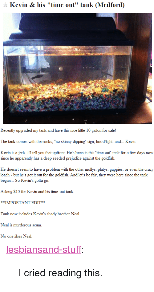 """s15: Kevin & his """"time out"""" tank (Medford)   Recently upgraded my tank and have this nice little 10 gallon for sale!  The tank comes with the rocks, """"no skinny dipping"""" sign, hood light, and.. Kevin.  Kevin is a jerk. I'l tell you that upfront. He's been in this """"time out"""" tank for a few days now  since he apparently has a deep seeded prejudice against the goldfish.  He doesn't seem to have a problem with the other mollys, platys, guppies, or even the crazy  loach - but he's got it out for the goldfish. And let's be fair, they were here since the tank  began... So Kevin's gotta go  Asking S15 for Kevin and his time-out tank.  *IMPORTANT EDIT**  Tank now includes Kevin's shady brother Neal.  Neal is murderous scum.  No one likes Neal. <p><a class=""""tumblr_blog"""" href=""""http://lesbiansand-stuff.tumblr.com/post/76937646805/i-cried-reading-this"""">lesbiansand-stuff</a>:</p> <blockquote> <p>I cried reading this.</p> </blockquote>"""