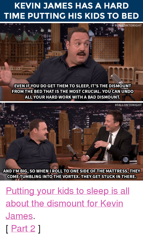 """Kevin James: KEVIN JAMES HAS A HARD  TIME PUTTING HIS KIDS TO BED   EVEN IF YOU DO GET THEM TO SLEEP, IT'S THE DISMOUNT  FROM THE BED THATIS THE MOST CRUCIAL. YOU CAN UNDO  ALL YOUR HARD WORK WITH A BAD DISMOUNT   #FALLONTONIGHT  AND I'M BIG, SO WHENIROLL TO ONE SIDE OF THE MATTRESS,THEY  COME TUMBLING INTO THE VORTEX. THEY GET STUCK IN THERE. <p><a href=""""https://www.youtube.com/watch?v=XxK1zgTpXxU&amp;index=2&amp;list=UU8-Th83bH_thdKZDJCrn88g"""" target=""""_blank"""">Putting your kids to sleep is all about the dismount for Kevin James</a>.</p><p>[ <a href=""""http://www.nbc.com/the-tonight-show/segments/118676"""" target=""""_blank"""">Part 2</a> ]<br/></p>"""
