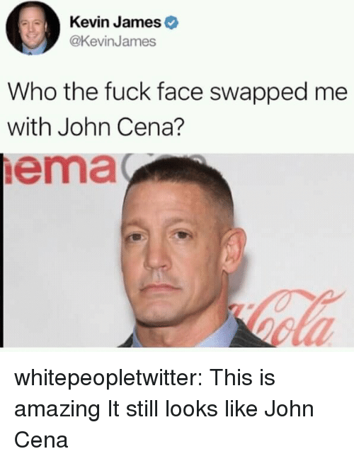 ema: Kevin James  @KevinJames  Who the fuck face swapped me  with John Cena?  ema whitepeopletwitter:  This is amazing  It still looks like John Cena