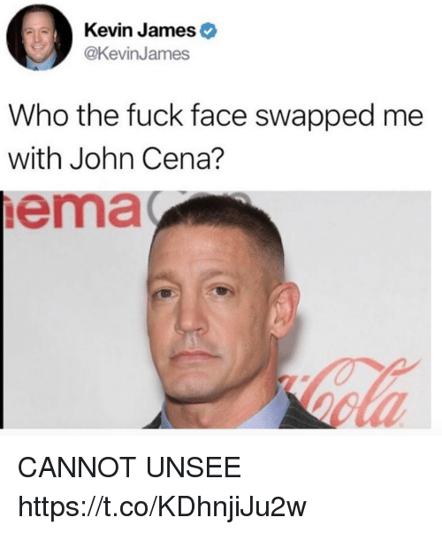 Funny, John Cena, and Fuck: Kevin Jameso  @KevinJames  Who the fuck face swapped me  with John Cena?  ema  ola CANNOT UNSEE https://t.co/KDhnjiJu2w