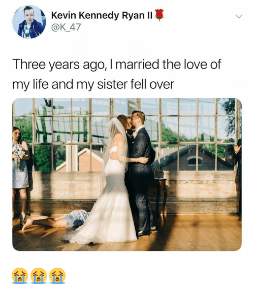 Life, Love, and Dank Memes: Kevin Kennedy Rvan II  @K_47  Three years ago, I married the love of  my life and my sister fell over 😭😭😭