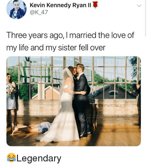 Life, Love, and Memes: Kevin Kennedy Ryan ll  @K_47  Three years ago, Imarried the love df  my life and my sister fell over 😂Legendary